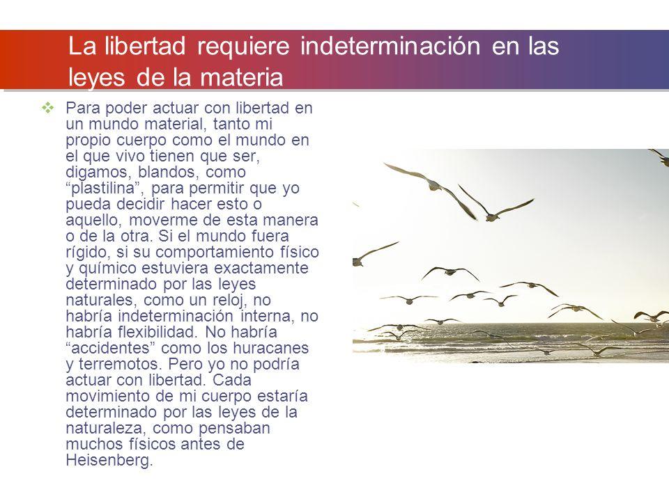 La libertad requiere indeterminación en las leyes de la materia Para poder actuar con libertad en un mundo material, tanto mi propio cuerpo como el mu