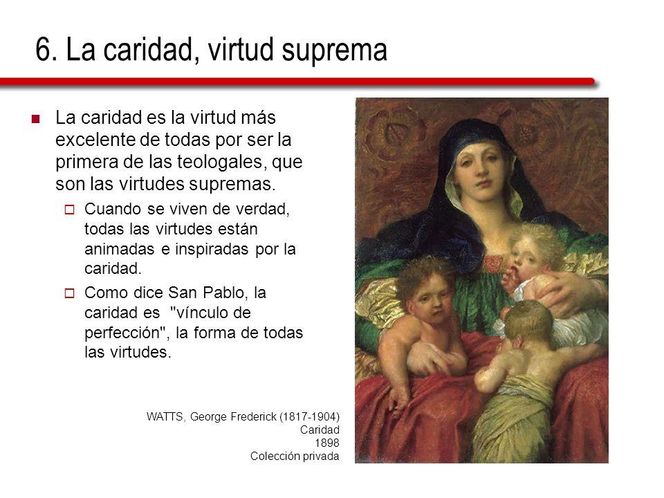 6. La caridad, virtud suprema La caridad es la virtud más excelente de todas por ser la primera de las teologales, que son las virtudes supremas. Cuan