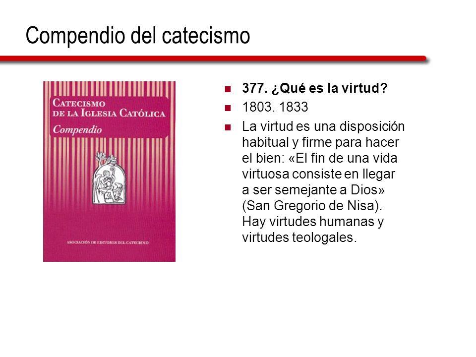 Compendio del catecismo 377. ¿Qué es la virtud? 1803. 1833 La virtud es una disposición habitual y firme para hacer el bien: «El fin de una vida virtu