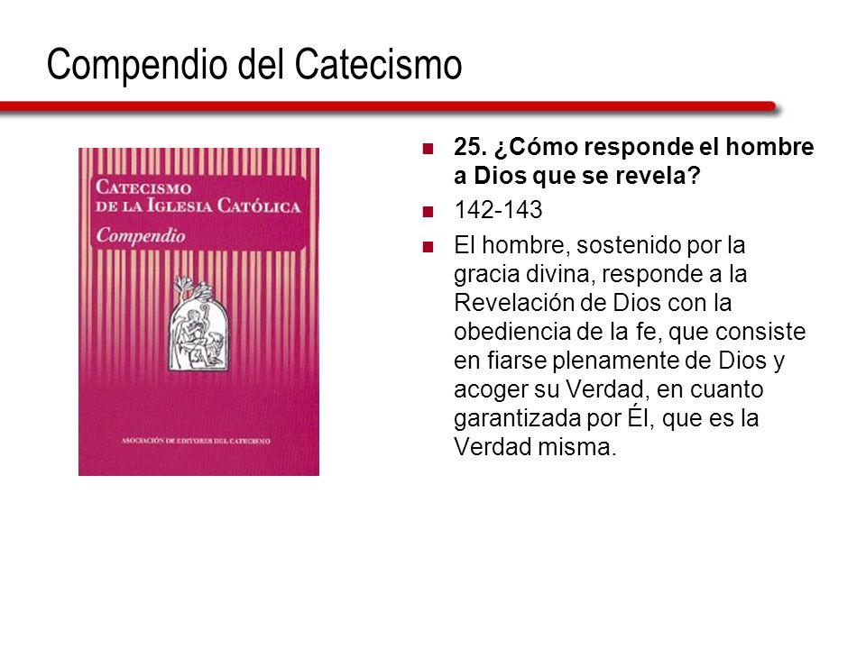 Compendio del Catecismo 25. ¿Cómo responde el hombre a Dios que se revela? 142-143 El hombre, sostenido por la gracia divina, responde a la Revelación