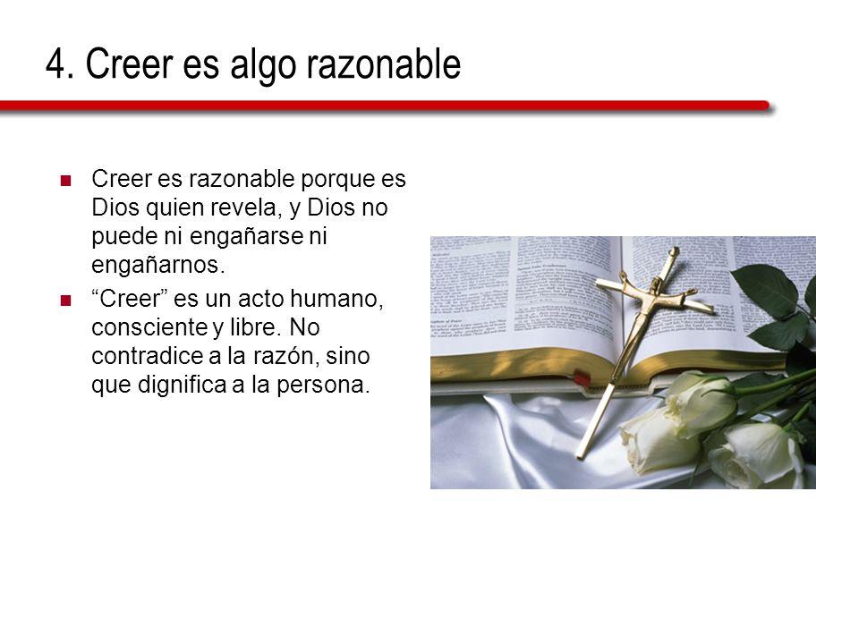 4. Creer es algo razonable Creer es razonable porque es Dios quien revela, y Dios no puede ni engañarse ni engañarnos. Creer es un acto humano, consci
