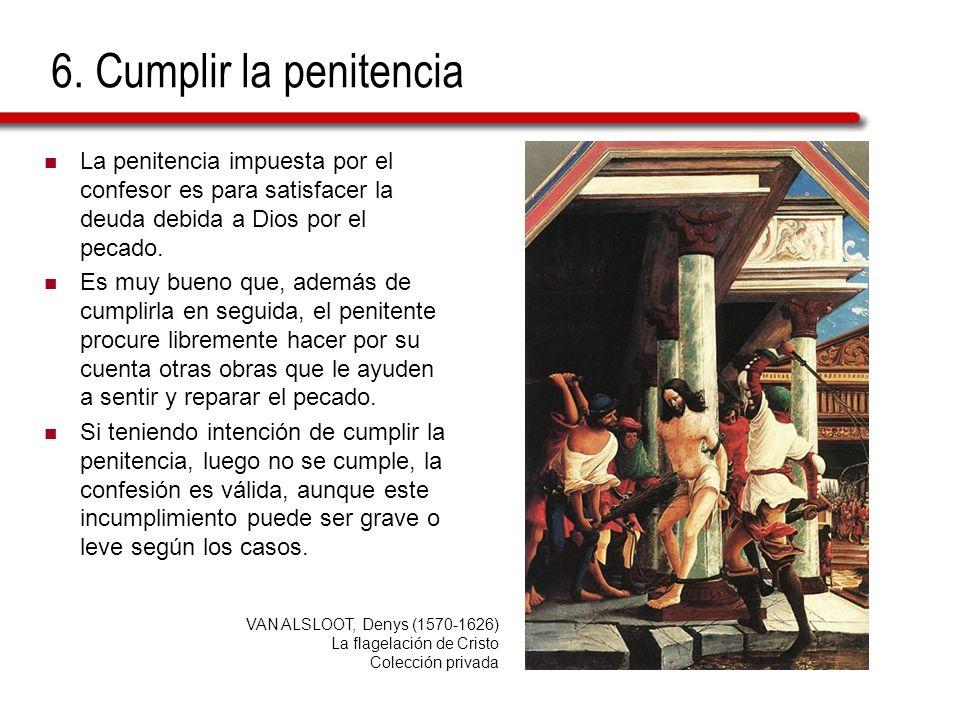 6. Cumplir la penitencia La penitencia impuesta por el confesor es para satisfacer la deuda debida a Dios por el pecado. Es muy bueno que, además de c