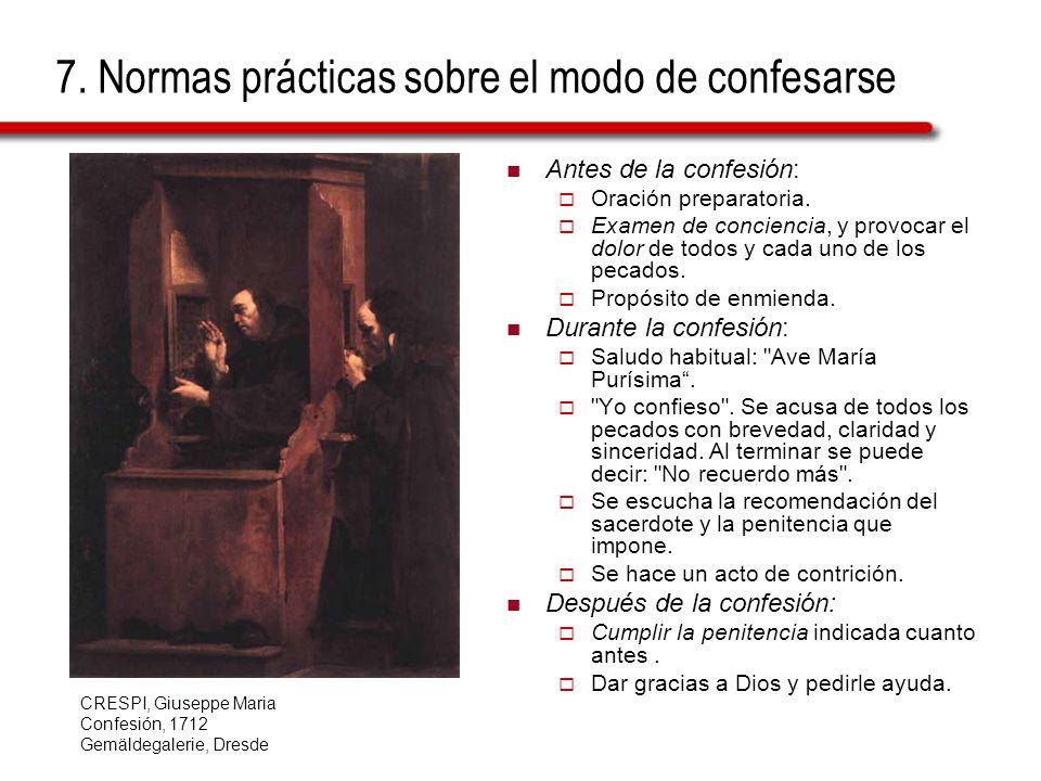 7. Normas prácticas sobre el modo de confesarse Antes de la confesión: Oración preparatoria. Examen de conciencia, y provocar el dolor de todos y cada
