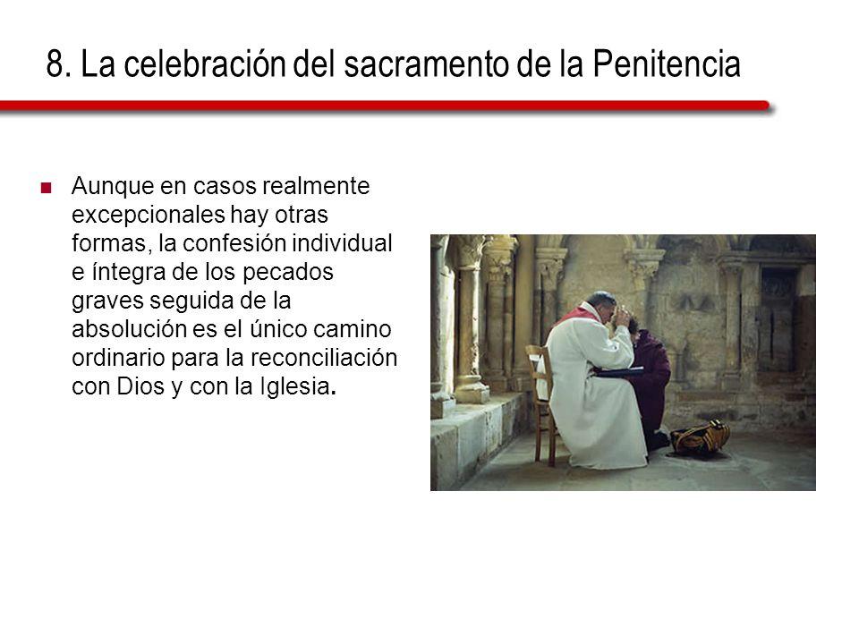 8. La celebración del sacramento de la Penitencia Aunque en casos realmente excepcionales hay otras formas, la confesión individual e íntegra de los p