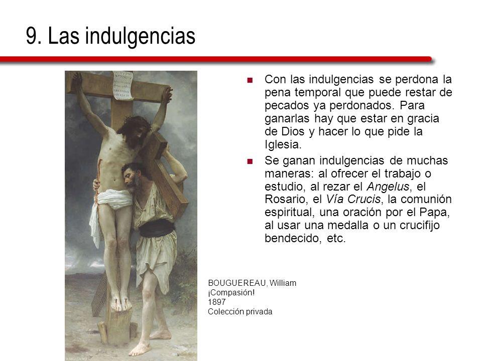 9. Las indulgencias Con las indulgencias se perdona la pena temporal que puede restar de pecados ya perdonados. Para ganarlas hay que estar en gracia