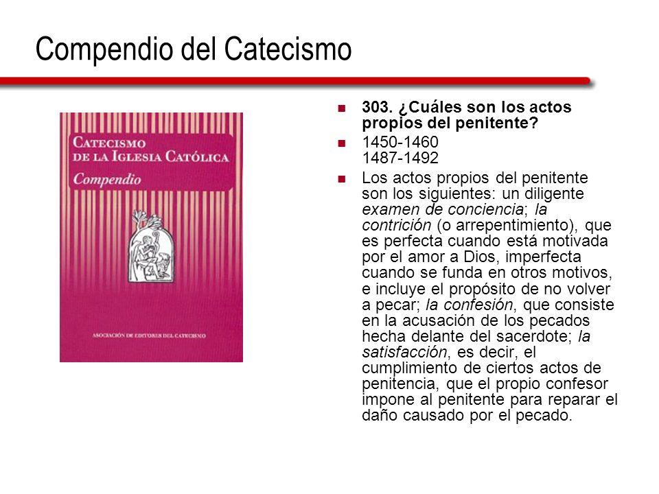 Compendio del Catecismo 303. ¿Cuáles son los actos propios del penitente? 1450-1460 1487-1492 Los actos propios del penitente son los siguientes: un d