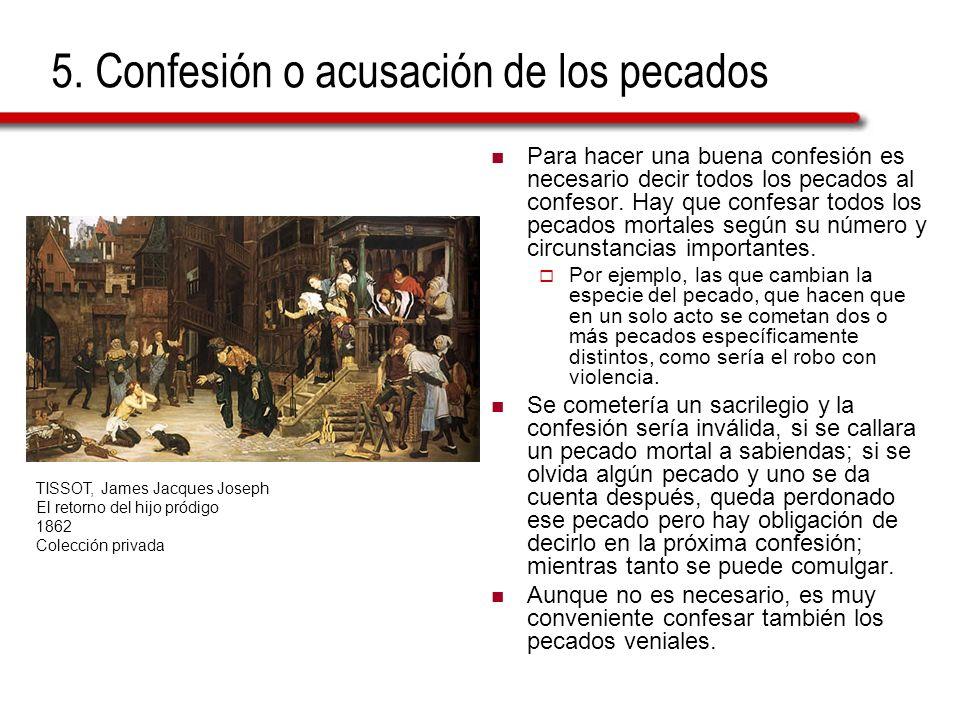 5. Confesión o acusación de los pecados Para hacer una buena confesión es necesario decir todos los pecados al confesor. Hay que confesar todos los pe