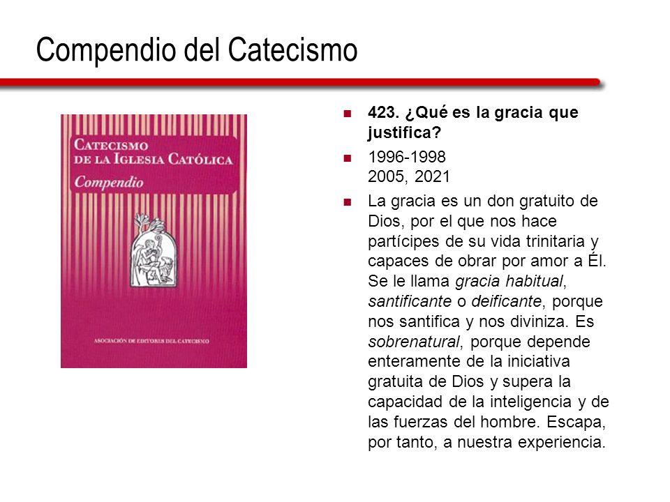 Compendio del Catecismo 423. ¿Qué es la gracia que justifica? 1996-1998 2005, 2021 La gracia es un don gratuito de Dios, por el que nos hace partícipe