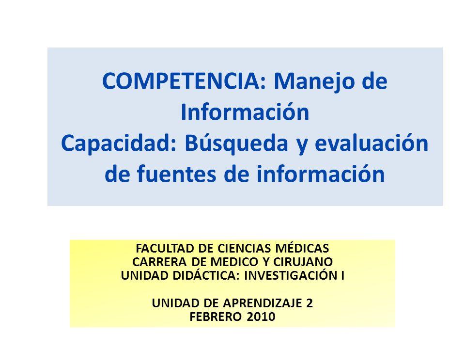 COMPETENCIA: Manejo de Información Capacidad: Búsqueda y evaluación de fuentes de información FACULTAD DE CIENCIAS MÉDICAS CARRERA DE MEDICO Y CIRUJAN