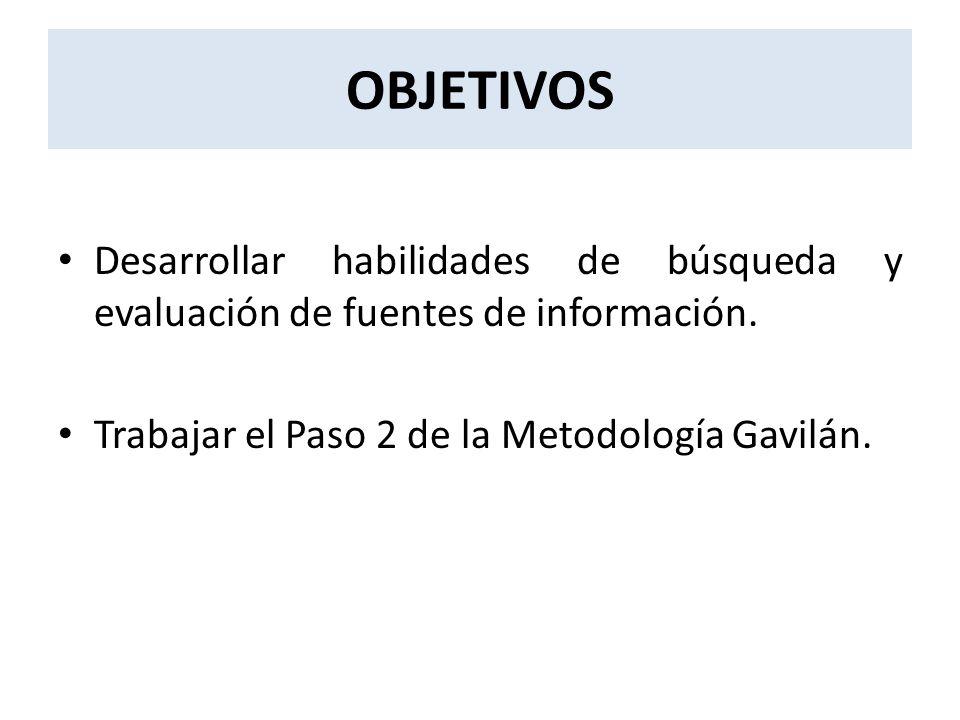 OBJETIVOS Desarrollar habilidades de búsqueda y evaluación de fuentes de información. Trabajar el Paso 2 de la Metodología Gavilán.