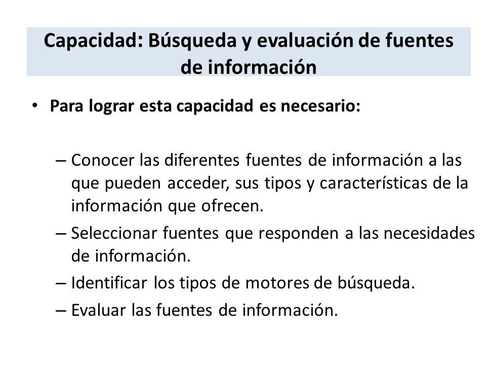 Capacidad : Búsqueda y evaluación de fuentes de información Para lograr esta capacidad es necesario: – Conocer las diferentes fuentes de información a