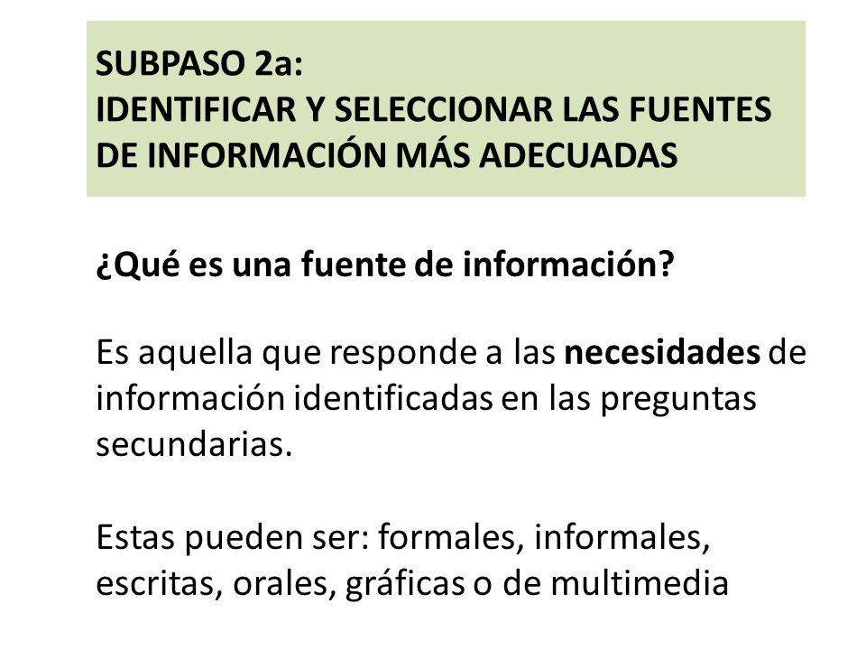 SUBPASO 2a: IDENTIFICAR Y SELECCIONAR LAS FUENTES DE INFORMACIÓN MÁS ADECUADAS ¿Qué es una fuente de información? Es aquella que responde a las necesi