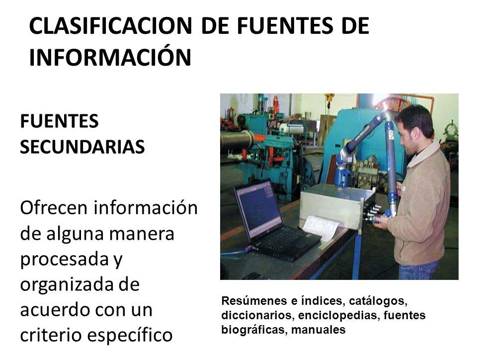 CLASIFICACION DE FUENTES DE INFORMACIÓN FUENTES SECUNDARIAS Ofrecen información de alguna manera procesada y organizada de acuerdo con un criterio esp