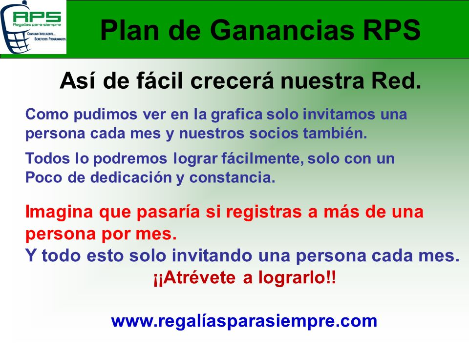 Plan de Ganancias RPS Así de fácil crecerá nuestra Red. Como pudimos ver en la grafica solo invitamos una persona cada mes y nuestros socios también.
