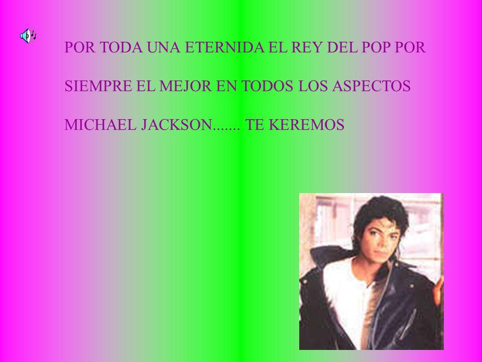 POR TODA UNA ETERNIDA EL REY DEL POP POR SIEMPRE EL MEJOR EN TODOS LOS ASPECTOS MICHAEL JACKSON.......