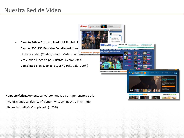 Nuestra Red de Video - CaracterísticasFormatosPre-Roll, Mid-Roll, Post-RollIn- Banner, 300x250 Reportes DetalladosImpresiones y clicksLocalidad (Ciudad, estado)Mute, abandono, pausa, y resumido luego de pausaPantalla completa% Completado (en cuartos, ej., 25%, 50%, 75%, 100%) CaracterísticasAumente su ROI con nuestros CTR por encima de la mediaExpanda su alcance eficientemente con nuestro inventario diferenciadoAlto % Completado (> 20%)