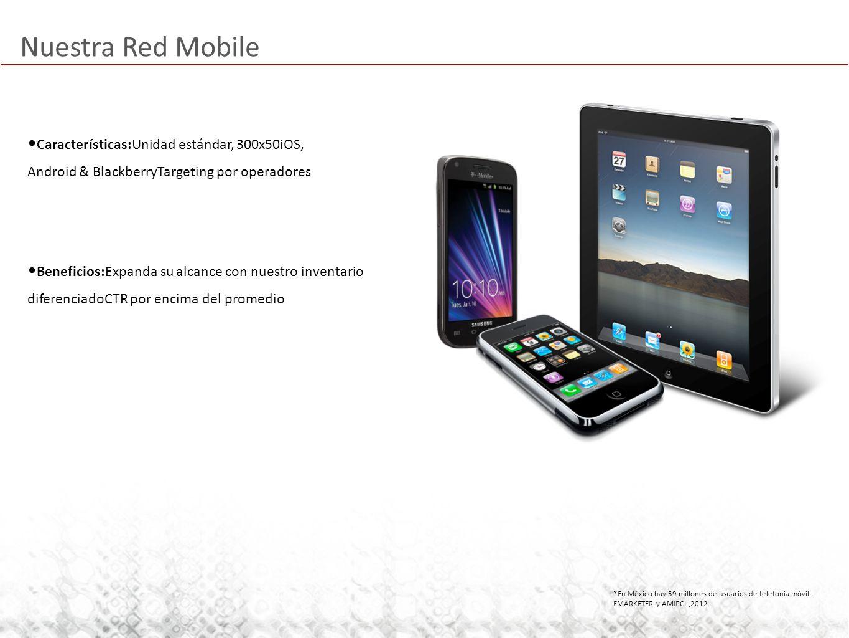 Nuestra Red Mobile *En México hay 59 millones de usuarios de telefonia móvil.- EMARKETER y AMIPCI,2012 Características:Unidad estándar, 300x50iOS, Android & BlackberryTargeting por operadores Beneficios:Expanda su alcance con nuestro inventario diferenciadoCTR por encima del promedio