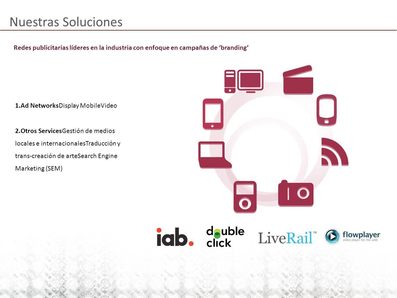 Nuestras Soluciones 1.Ad NetworksDisplay MobileVideo 2.Otros ServicesGestión de medios locales e internacionalesTraducción y trans-creación de arteSearch Engine Marketing (SEM) Redes publicitarias líderes en la industria con enfoque en campañas de branding
