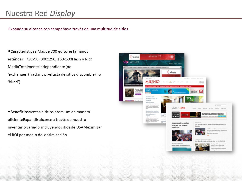Nuestra Red Display Expanda su alcance con campañas a través de una multitud de sitios Características:Más de 700 editoresTamaños estándar: 728x90, 300x250, 160x600Flash y Rich MediaTotalmente independiente (no exchanges)Tracking pixelLista de sitios disponible (no blind) BeneficiosAcceso a sitios premium de manera eficienteExpandir alcance a través de nuestro inventario variado, incluyendo sitios de USAMaximizar el ROI por medio de optimización