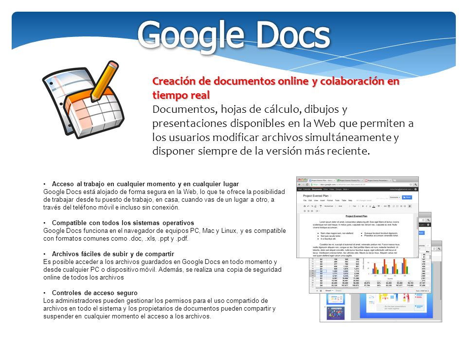 Creación de documentos online y colaboración en tiempo real Documentos, hojas de cálculo, dibujos y presentaciones disponibles en la Web que permiten a los usuarios modificar archivos simultáneamente y disponer siempre de la versión más reciente.
