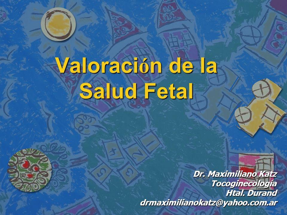 Valoraci ó n de la Salud Fetal Dr. Maximiliano Katz Tocoginecología Htal. Durand drmaximilianokatz@yahoo.com.ar