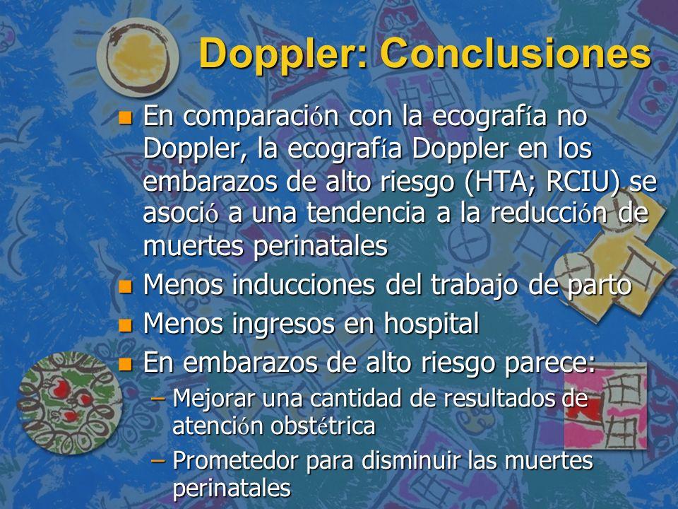 Doppler: Conclusiones En comparaci ó n con la ecograf í a no Doppler, la ecograf í a Doppler en los embarazos de alto riesgo (HTA; RCIU) se asoci ó a