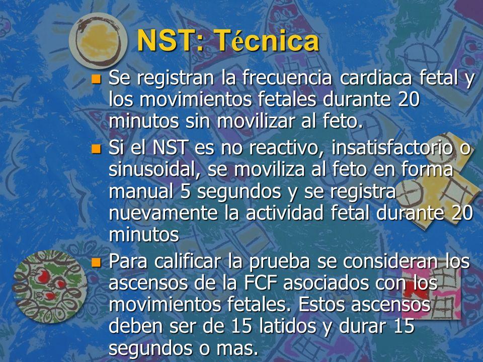NST: T é cnica n Se registran la frecuencia cardiaca fetal y los movimientos fetales durante 20 minutos sin movilizar al feto. n Si el NST es no react