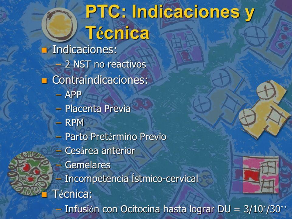 PTC: Indicaciones y T é cnica n Indicaciones: –2 NST no reactivos n Contraindicaciones: –APP –Placenta Previa –RPM –Parto Pret é rmino Previo –Ces á r