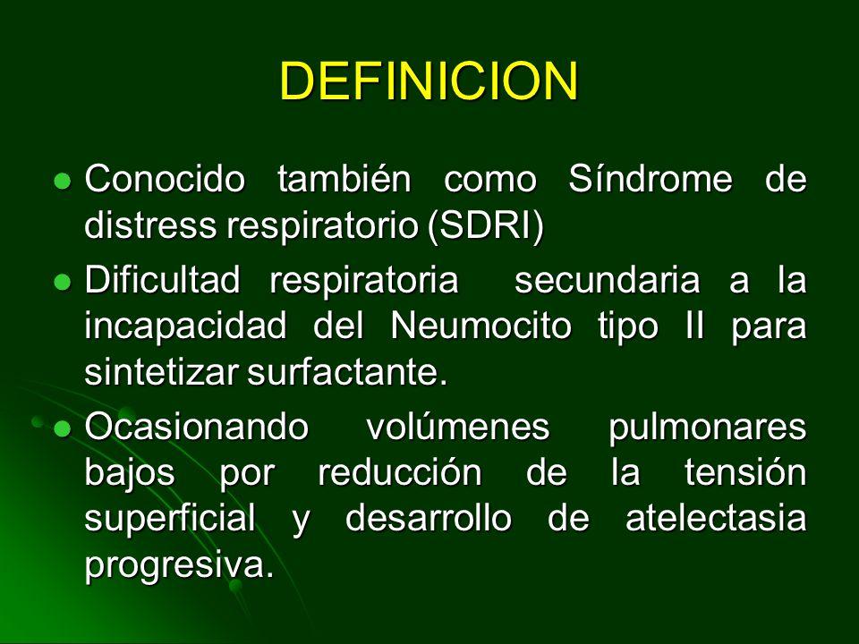 DEFINICION Conocido también como Síndrome de distress respiratorio (SDRI) Conocido también como Síndrome de distress respiratorio (SDRI) Dificultad respiratoria secundaria a la incapacidad del Neumocito tipo II para sintetizar surfactante.
