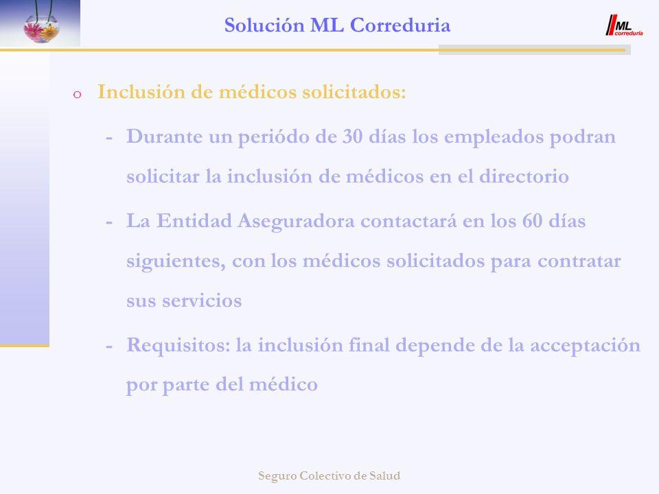 Seguro Colectivo de Salud Solución ML Correduria o Inclusión de médicos solicitados: -Durante un periódo de 30 días los empleados podran solicitar la