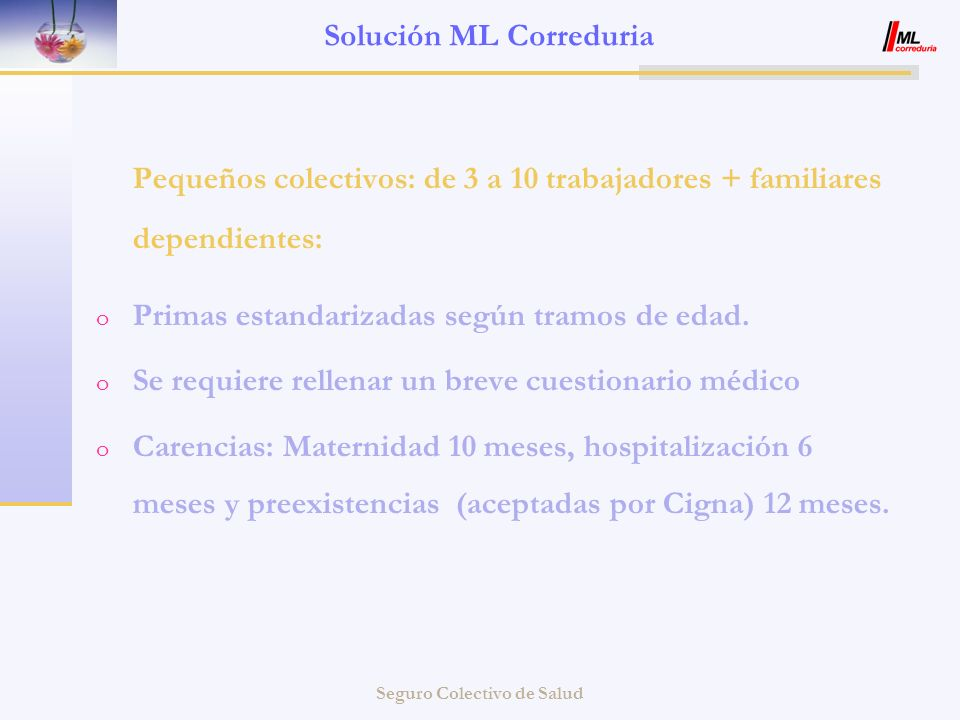 Seguro Colectivo de Salud Solución ML Correduria Pequeños colectivos: de 3 a 10 trabajadores + familiares dependientes: o Primas estandarizadas según