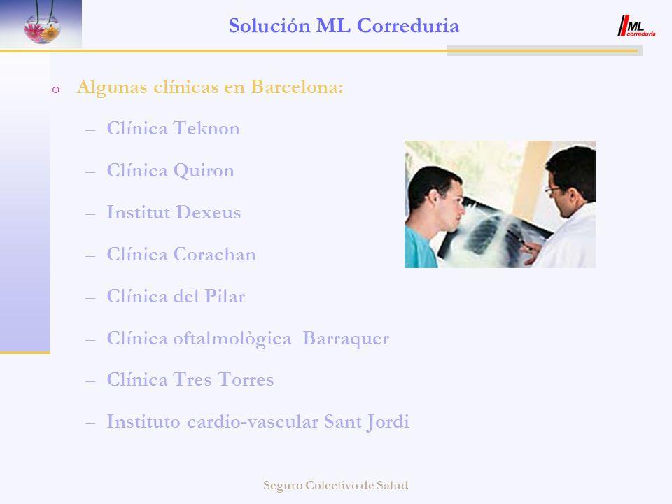 Seguro Colectivo de Salud Solución ML Correduria o Algunas clínicas en Barcelona: –Clínica Teknon –Clínica Quiron –Institut Dexeus –Clínica Corachan –