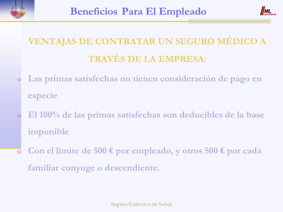 Seguro Colectivo de Salud Beneficios Para El Empleado VENTAJAS DE CONTRATAR UN SEGURO MÉDICO A TRAVÉS DE LA EMPRESA: o Las primas satisfechas no tiene