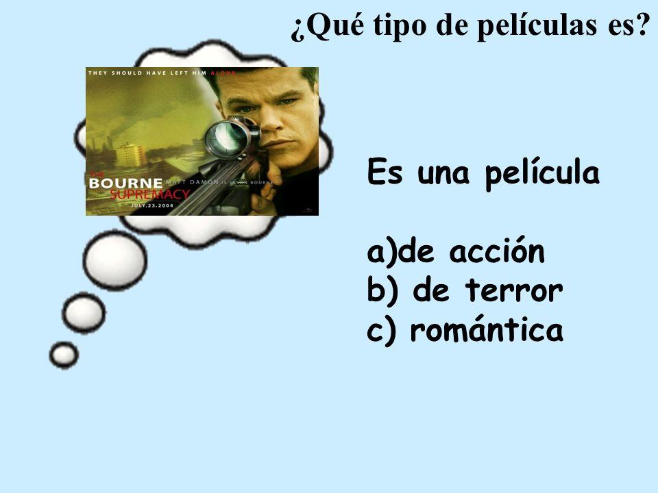 Es una película a)de acción b) de terror c) romántica ¿Qué tipo de películas es?