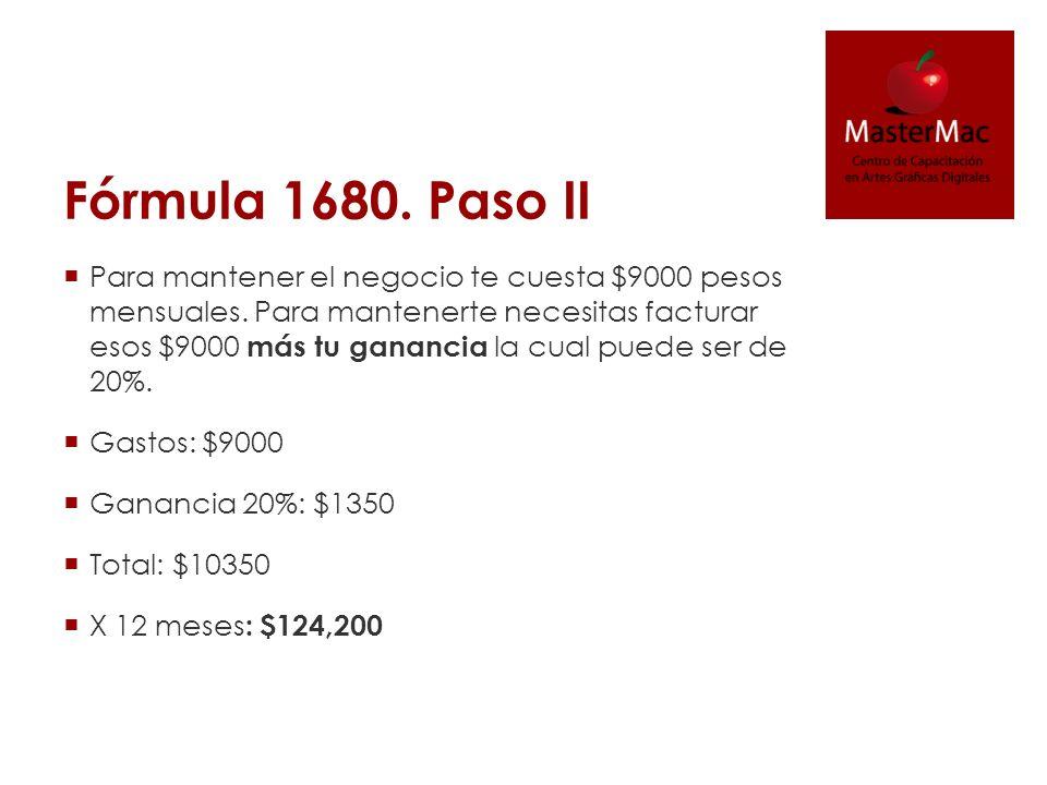 Fórmula 1680. Paso II Para mantener el negocio te cuesta $9000 pesos mensuales. Para mantenerte necesitas facturar esos $9000 más tu ganancia la cual