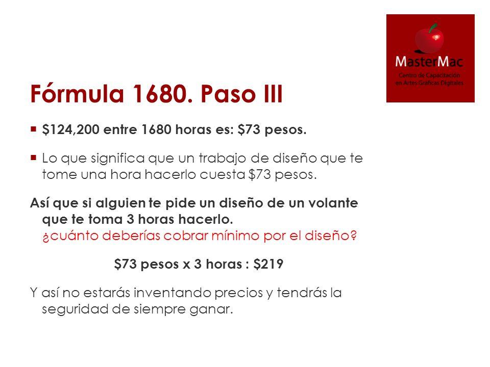 Fórmula 1680. Paso III $124,200 entre 1680 horas es: $73 pesos. Lo que significa que un trabajo de diseño que te tome una hora hacerlo cuesta $73 peso