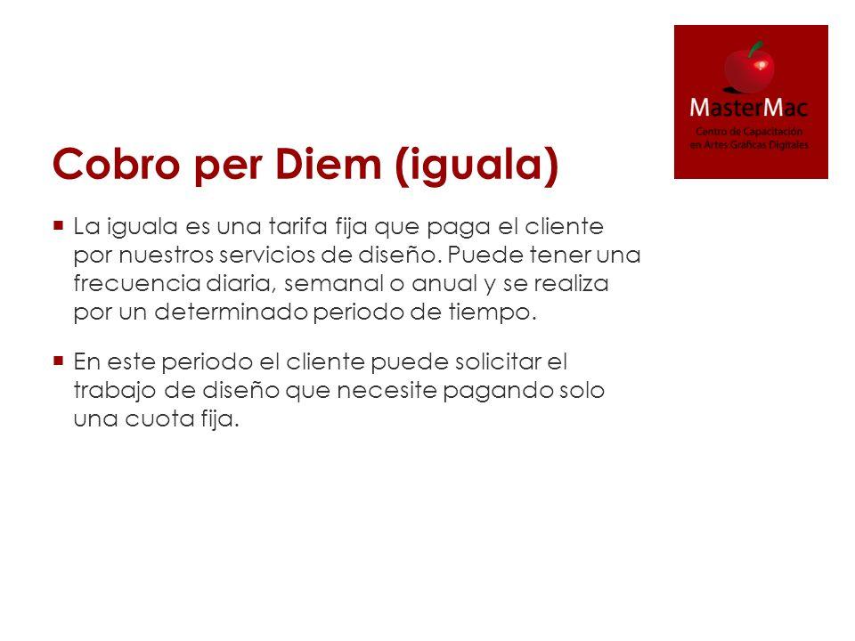 Cobro per Diem (iguala) La iguala es una tarifa fija que paga el cliente por nuestros servicios de diseño. Puede tener una frecuencia diaria, semanal