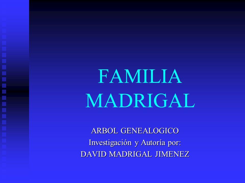 FAMILIA MADRIGAL ARBOL GENEALOGICO Investigación y Autoría por: DAVID MADRIGAL JIMENEZ