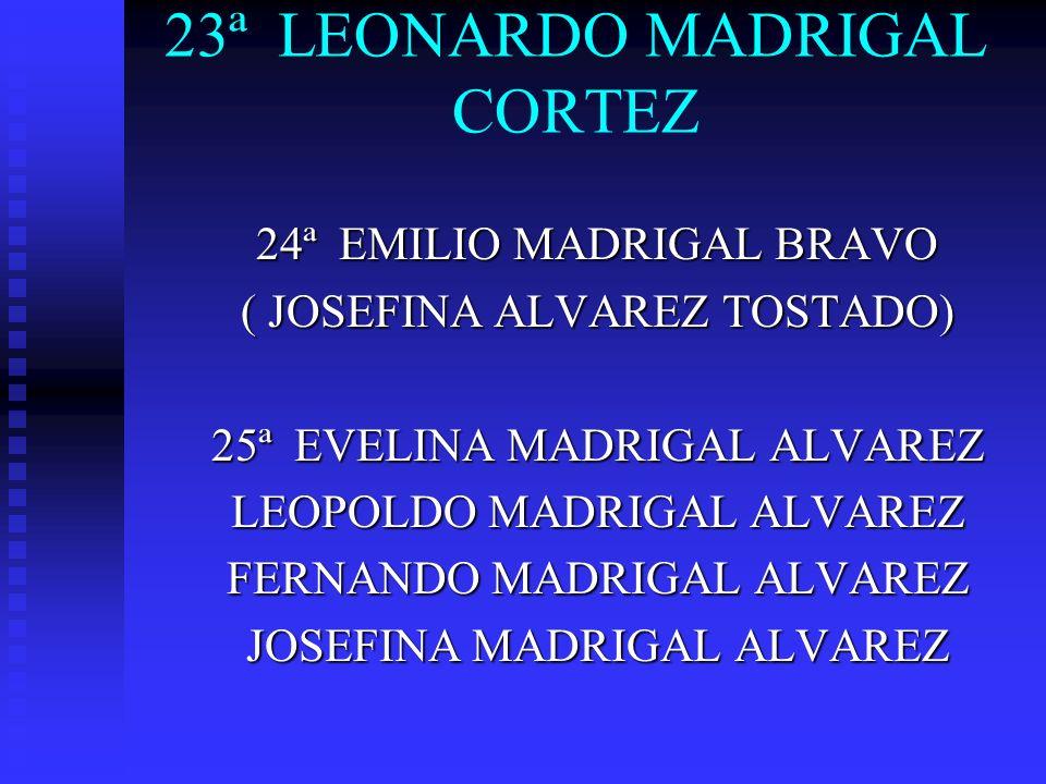 23ª LEONARDO MADRIGAL CORTEZ 24ª EMILIO MADRIGAL BRAVO ( JOSEFINA ALVAREZ TOSTADO) 25ª EVELINA MADRIGAL ALVAREZ LEOPOLDO MADRIGAL ALVAREZ FERNANDO MAD