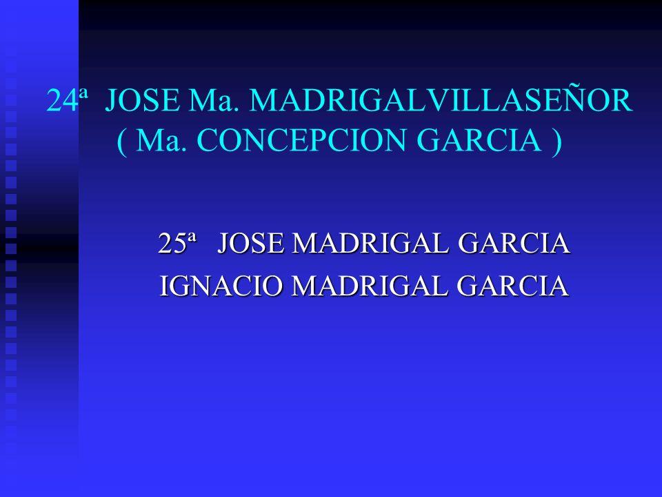 24ª JOSE Ma. MADRIGALVILLASEÑOR ( Ma. CONCEPCION GARCIA ) 25ª JOSE MADRIGAL GARCIA IGNACIO MADRIGAL GARCIA