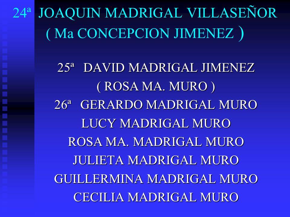 24ª JOAQUIN MADRIGAL VILLASEÑOR ( Ma CONCEPCION JIMENEZ ) 25ª DAVID MADRIGAL JIMENEZ ( ROSA MA. MURO ) 26ª GERARDO MADRIGAL MURO LUCY MADRIGAL MURO RO