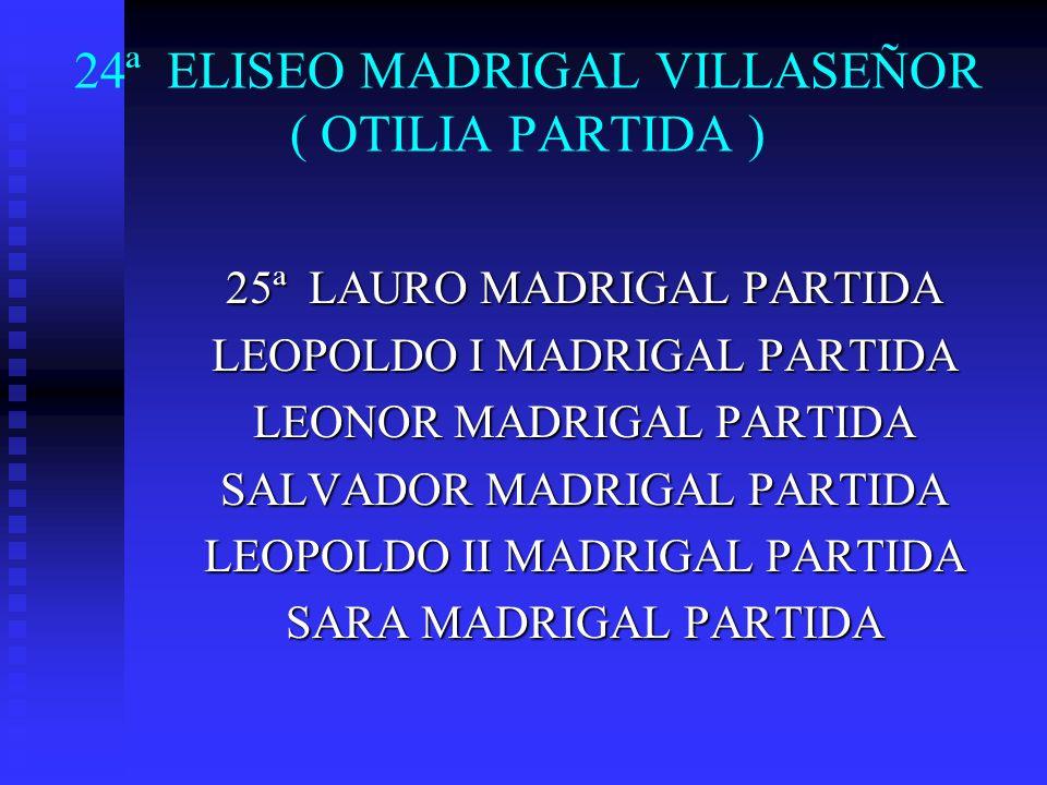 24ª ELISEO MADRIGAL VILLASEÑOR ( OTILIA PARTIDA ) 25ª LAURO MADRIGAL PARTIDA LEOPOLDO I MADRIGAL PARTIDA LEONOR MADRIGAL PARTIDA SALVADOR MADRIGAL PAR