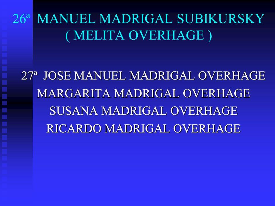 26ª MANUEL MADRIGAL SUBIKURSKY ( MELITA OVERHAGE ) 27ª JOSE MANUEL MADRIGAL OVERHAGE MARGARITA MADRIGAL OVERHAGE SUSANA MADRIGAL OVERHAGE RICARDO MADR
