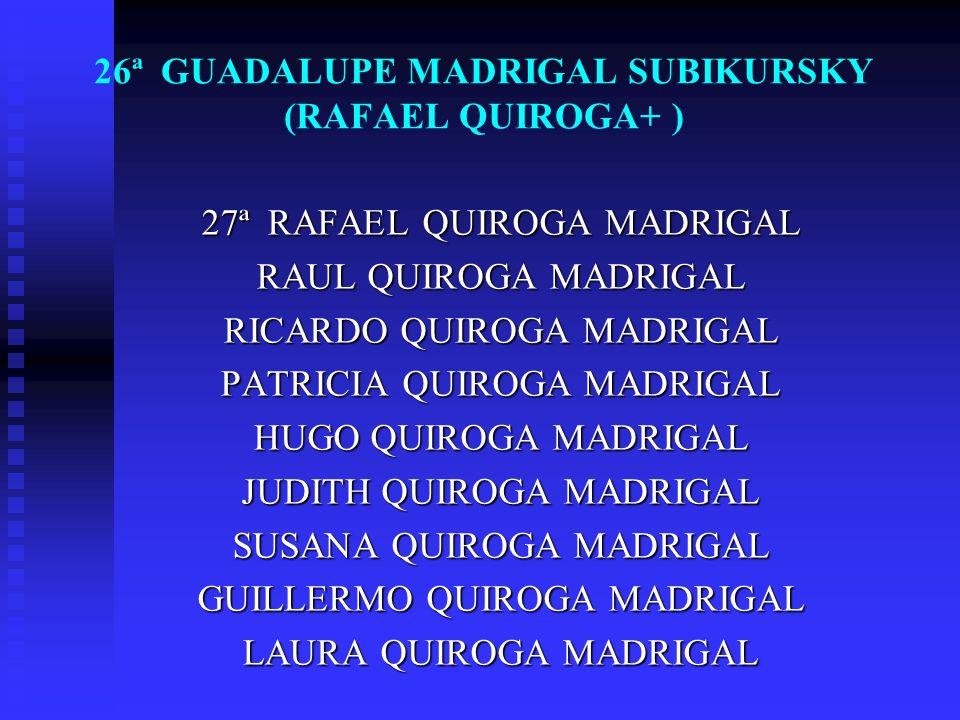 26ª GUADALUPE MADRIGAL SUBIKURSKY (RAFAEL QUIROGA+ ) 27ª RAFAEL QUIROGA MADRIGAL RAUL QUIROGA MADRIGAL RICARDO QUIROGA MADRIGAL PATRICIA QUIROGA MADRI
