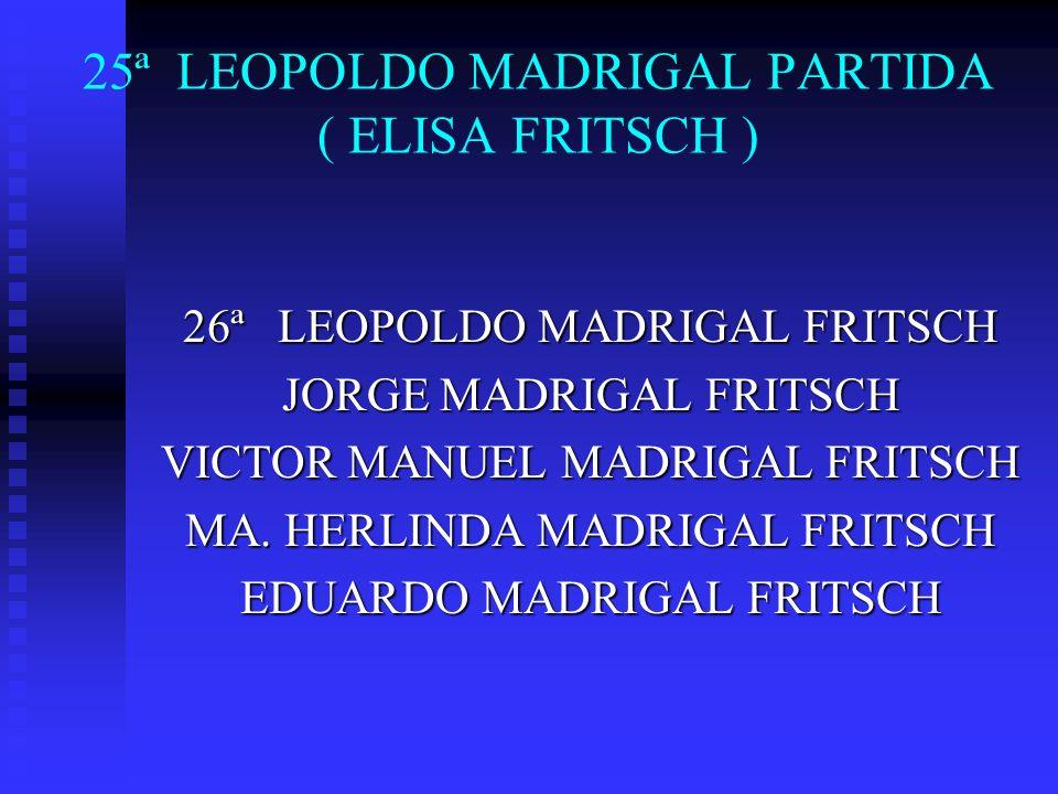 25ª LEOPOLDO MADRIGAL PARTIDA ( ELISA FRITSCH ) 26ª LEOPOLDO MADRIGAL FRITSCH JORGE MADRIGAL FRITSCH VICTOR MANUEL MADRIGAL FRITSCH MA. HERLINDA MADRI