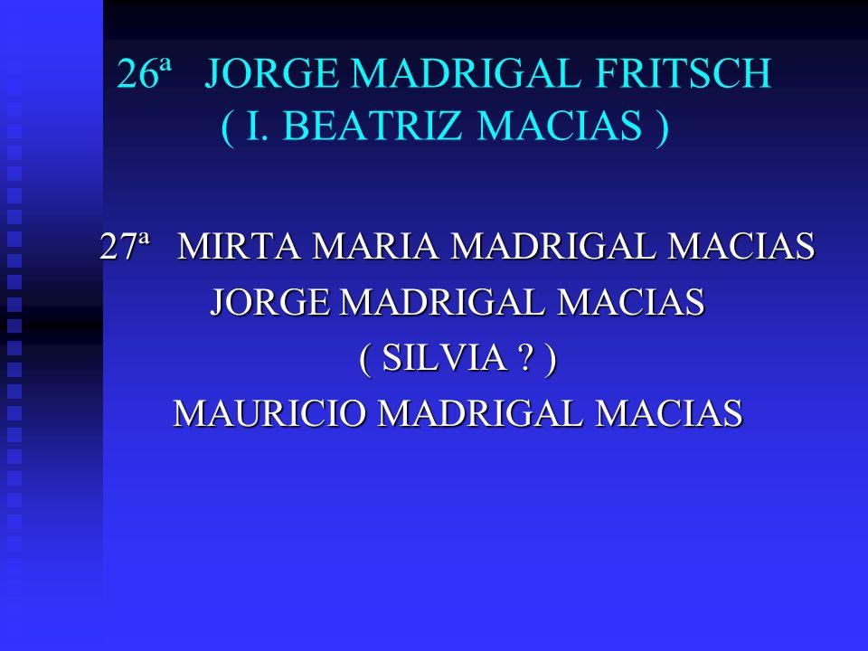 26ª JORGE MADRIGAL FRITSCH ( I. BEATRIZ MACIAS ) 27ª MIRTA MARIA MADRIGAL MACIAS JORGE MADRIGAL MACIAS ( SILVIA ? ) MAURICIO MADRIGAL MACIAS