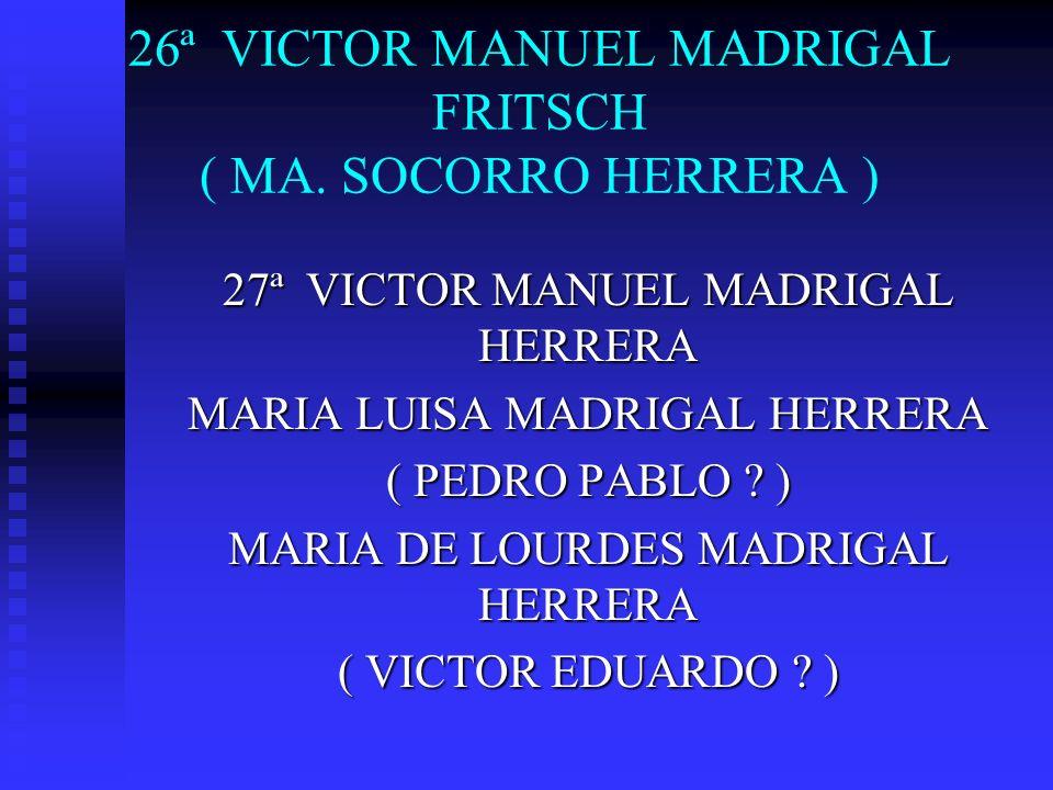 26ª VICTOR MANUEL MADRIGAL FRITSCH ( MA. SOCORRO HERRERA ) 27ª VICTOR MANUEL MADRIGAL HERRERA MARIA LUISA MADRIGAL HERRERA ( PEDRO PABLO ? ) MARIA DE