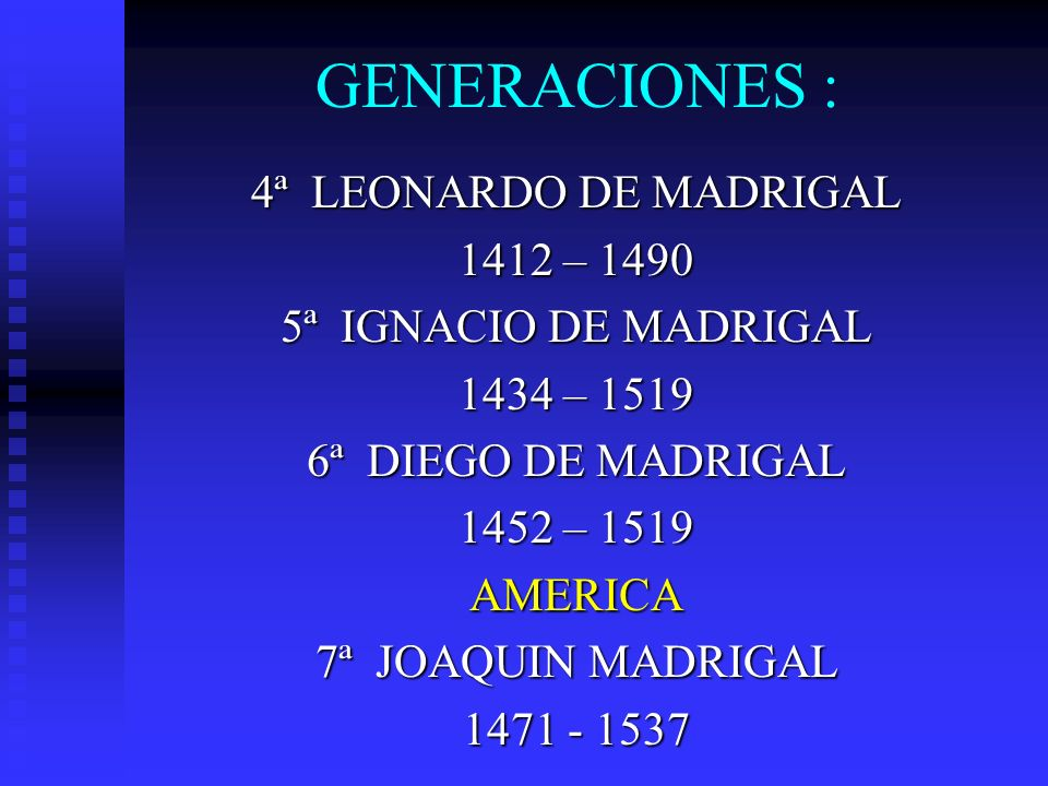 GENERACIONES : 4ª LEONARDO DE MADRIGAL 1412 – 1490 5ª IGNACIO DE MADRIGAL 1434 – 1519 6ª DIEGO DE MADRIGAL 1452 – 1519 AMERICA 7ª JOAQUIN MADRIGAL 147