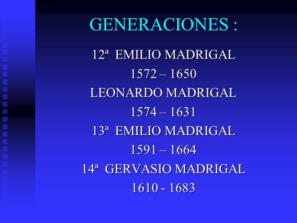 GENERACIONES : 12ª EMILIO MADRIGAL 1572 – 1650 LEONARDO MADRIGAL 1574 – 1631 13ª EMILIO MADRIGAL 1591 – 1664 14ª GERVASIO MADRIGAL 1610 - 1683