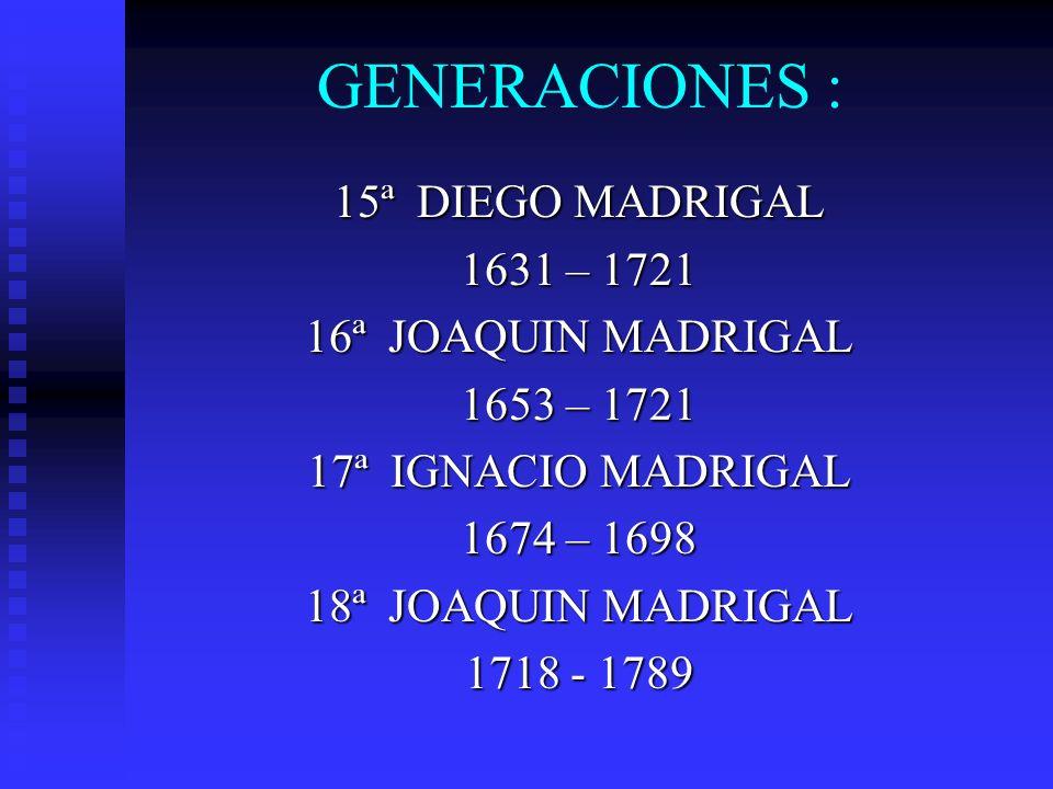 GENERACIONES : 19ª LEONARDO MADRIGAL 1738 – 1803 20ª GERVASIO MADRIGAL 1760 – 1841 21ª GERVASIO MADRIGAL Y JAEN JOAQUIN MADRIGAL Y JAEN ( MICAELA PRADO ) 1762 – 1835 DIEGO MADRIGAL Y JAEN